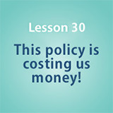 Lesson 30 This policy is costing us money!