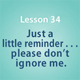 Lesson 34 Just a little reminder . . . please don't ignore me.