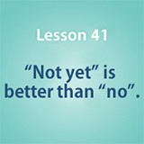 "Lesson 41 ""Not yet"" is better than ""no""."