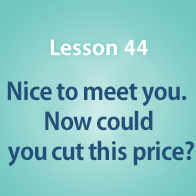 Lesson 44 Nice to meet you. Now could you cut this price?