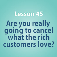 Lesson 45 Are you really going to cancel what the rich customers love?