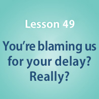 Lesson 49 You're blaming us for your delay? Really?