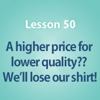 Lesson 50 A higher price for lower quality?? We'll lose our shirt!